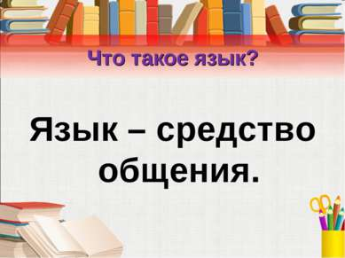 Что такое язык? Язык – средство общения.