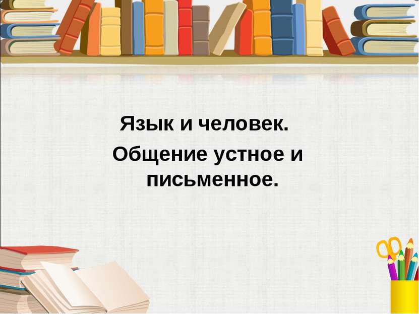 Язык и человек. Общение устное и письменное.
