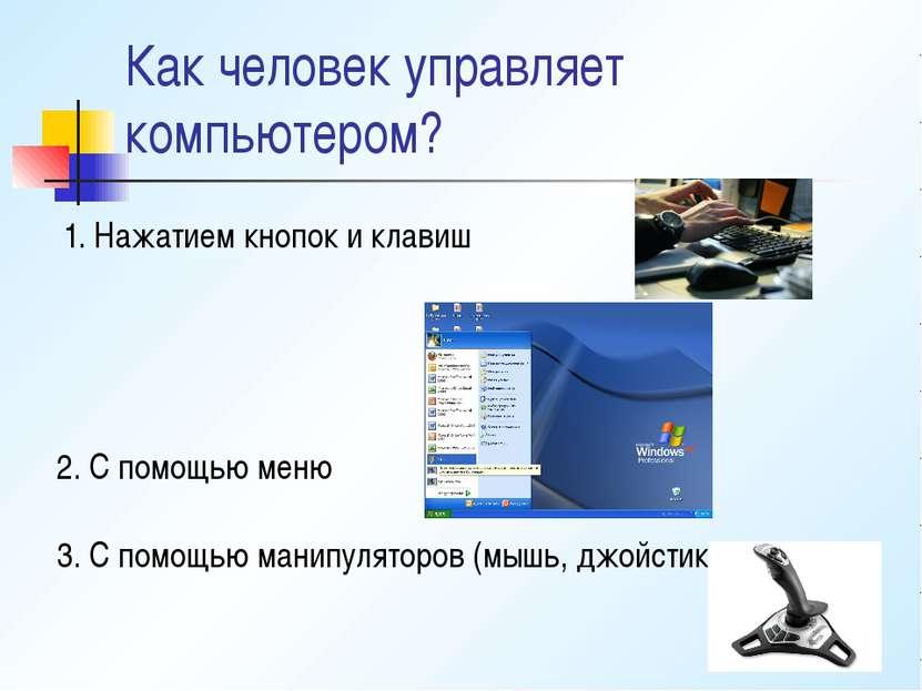 Как человек управляет компьютером? 1. Нажатием кнопок и клавиш 2. С помощью м...