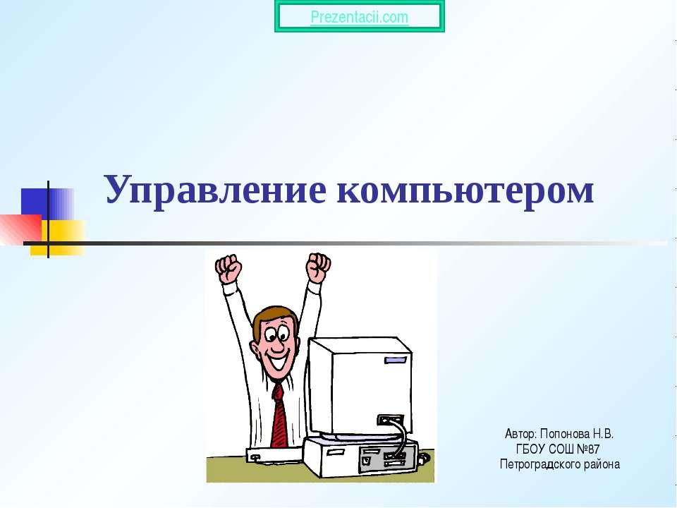 Управление компьютером Автор: Попонова Н.В. ГБОУ СОШ №87 Петроградского района