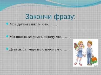Закончи фразу: Мои друзья в школе -это…….. Мы иногда ссоримся, потому что……. ...