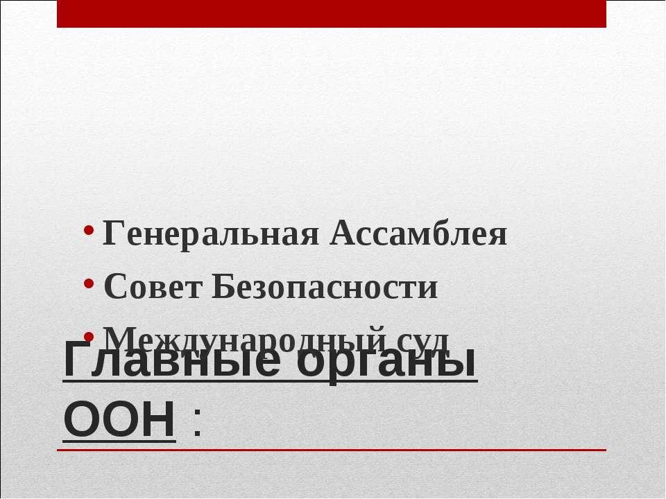 Главные органы ООН : Генеральная Ассамблея Совет Безопасности Международный суд