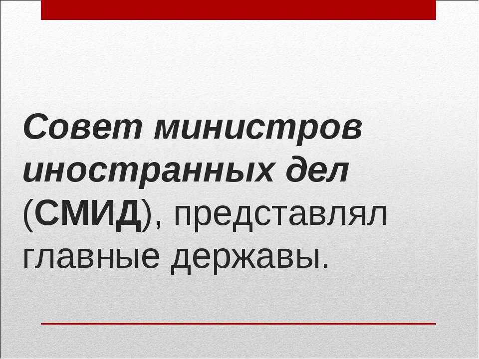 Совет министров иностранных дел (СМИД), представлял главные державы.