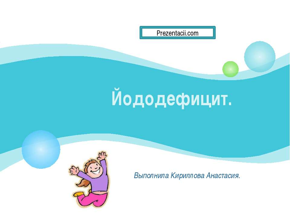Йододефицит. Выполнила Кириллова Анастасия.