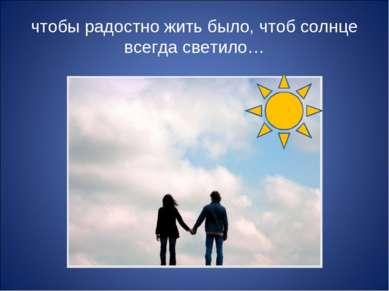 чтобы радостно жить было, чтоб солнце всегда светило…