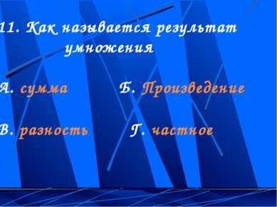 11. Как называется результат умножения А. сумма Б. Произведение В. разность Г...