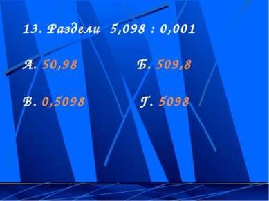 13. Раздели 5,098 : 0,001 А. 50,98 Б. 509,8 В. 0,5098 Г. 5098