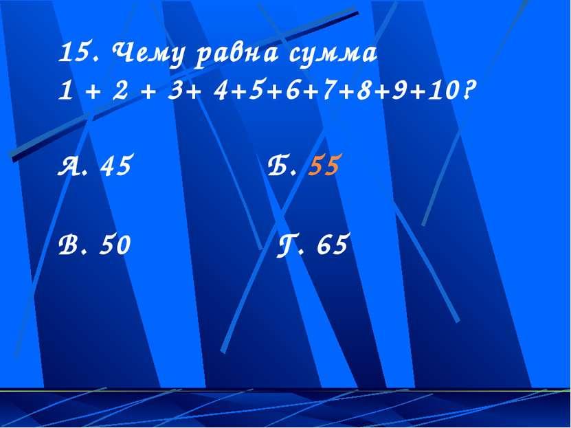 15. Чему равна сумма 1 + 2 + 3+ 4+5+6+7+8+9+10? А. 45 Б. 55 В. 50 Г. 65