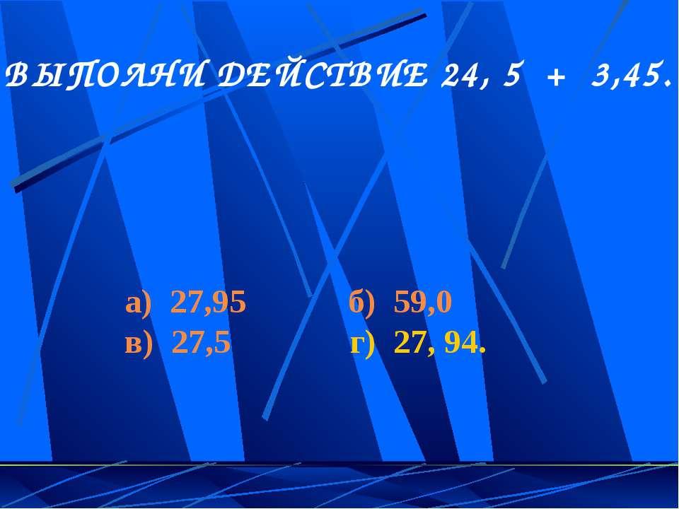 5. ВЫПОЛНИ ДЕЙСТВИЕ 24, 5 + 3,45. а) 27,95 б) 59,0 в) 27,5 г) 27, 94.