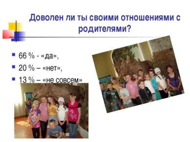 Доволен ли ты своими отношениями с родителями? 66 % - «да», 20 % – «нет», 13 ...