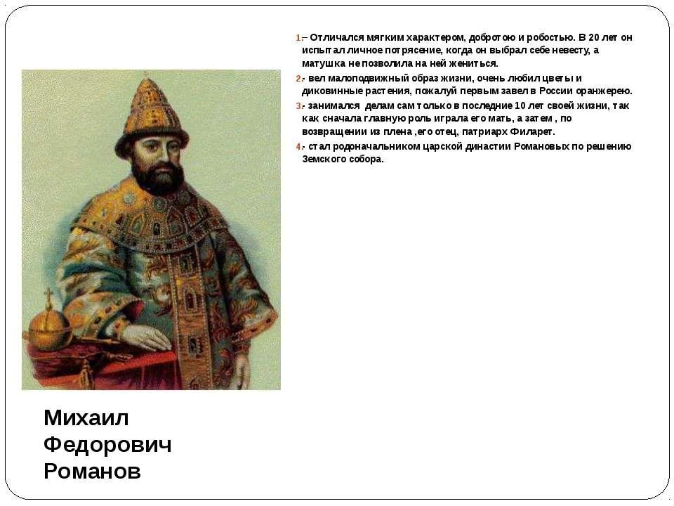 Михаил Федорович Романов – Отличался мягким характером, добротою и робостью. ...