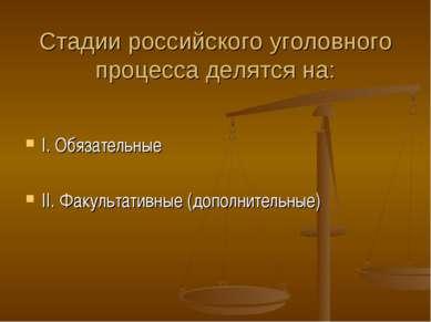Стадии российского уголовного процесса делятся на: I. Обязательные II. Факуль...
