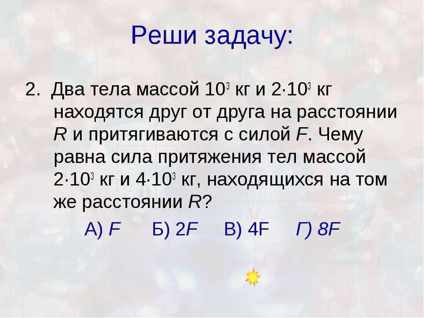 Реши задачу: 2. Два тела массой 103кг и 2·103кг находятся друг от друга на ...