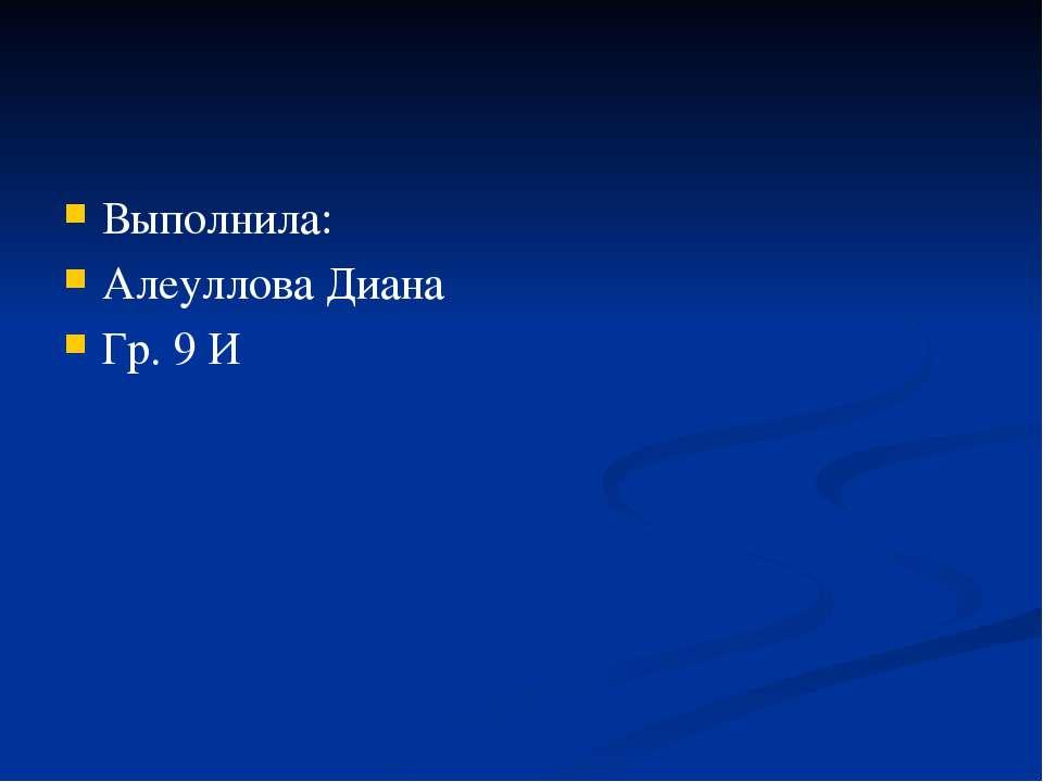 Выполнила: Алеуллова Диана Гр. 9 И