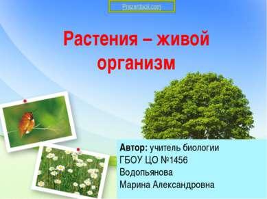 Растения – живой организм Автор: учитель биологии ГБОУ ЦО №1456 Водопьянова М...