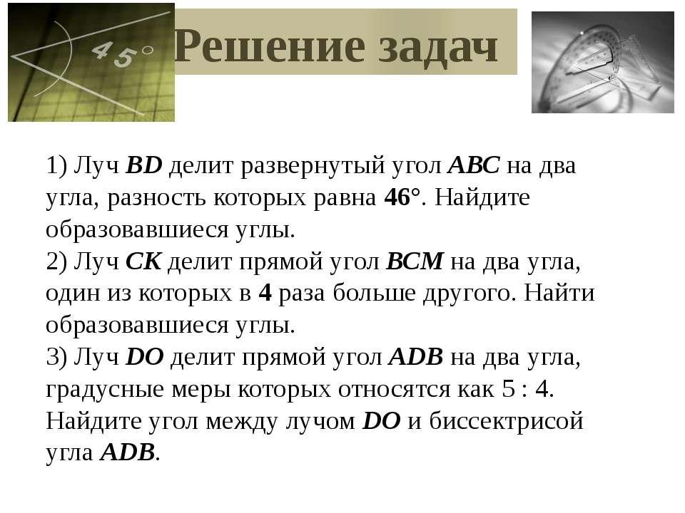 Решение задач 1) Луч ВD делит развернутый угол АВС на два угла, разность кото...
