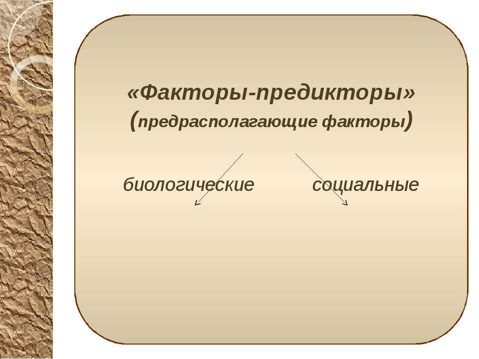 «Факторы-предикторы» (предрасполагающие факторы) «Факторы-предикторы» (предра...