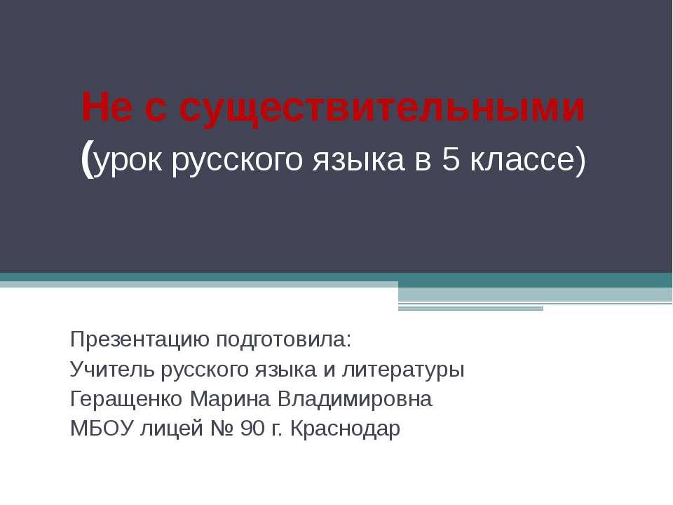Не с существительными (урок русского языка в 5 классе) Презентацию подготовил...