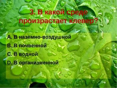 3. В какой среде произрастает клевер? В наземно-воздушной В почвенной В водно...