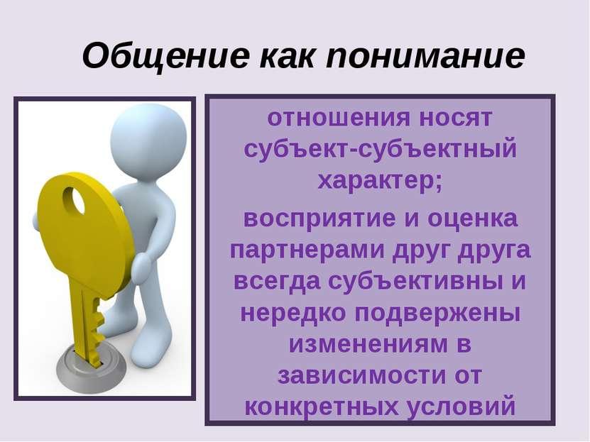 отношения носят субъект-субъектный характер; восприятие и оценка партнерами д...