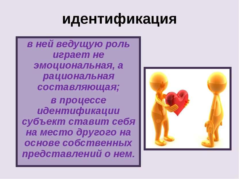 идентификация в ней ведущую роль играет не эмоциональная, а рациональная сост...