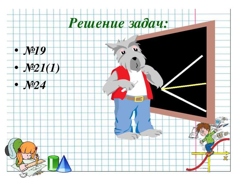 Решение задач: №19 №21(1) №24