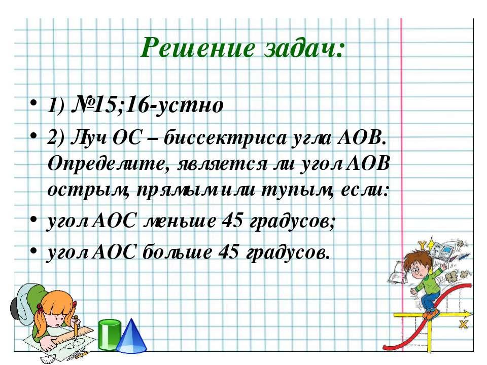 Решение задач: 1) №15;16-устно 2) Луч ОС – биссектриса угла АОВ. Определите, ...