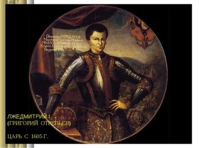 ЛЖЕДМИТРИЙ I (ГРИГОРИЙ ОТРЕПЬЕВ) ЦАРЬ С 1605 Г.