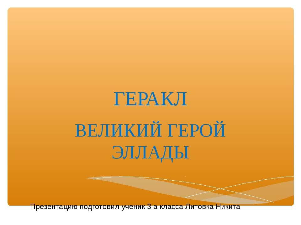 ГЕРАКЛ ВЕЛИКИЙ ГЕРОЙ ЭЛЛАДЫ Презентацию подготовил ученик 3 а класса Литовка ...