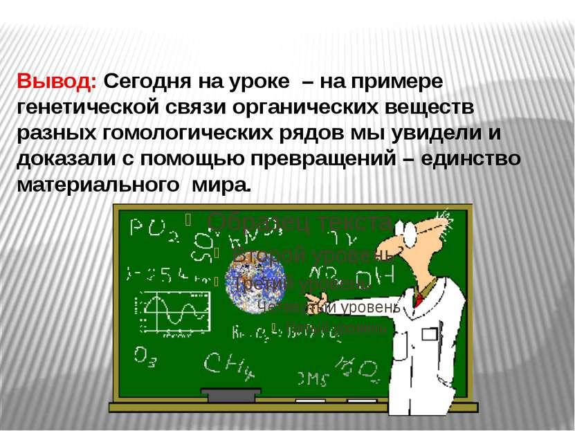 Вывод: Сегодня на уроке – на примере генетической связи органических веществ...