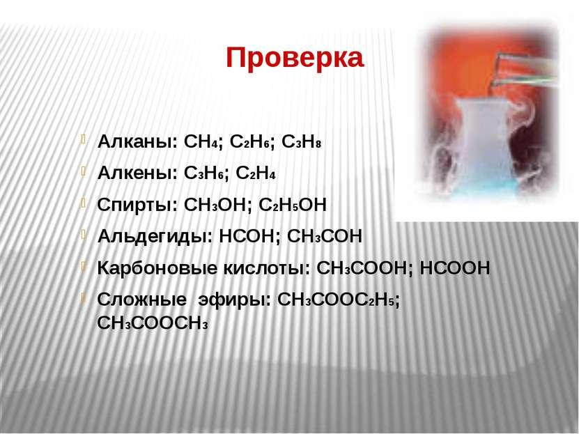Проверка Алканы: СН4; С2Н6; С3Н8 Алкены: С3Н6; С2Н4 Спирты: СН3ОН; С2Н5ОН Аль...
