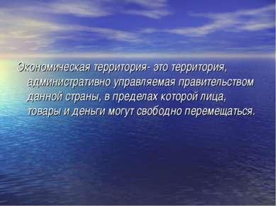Экономическая территория- это территория, административно управляемая правите...