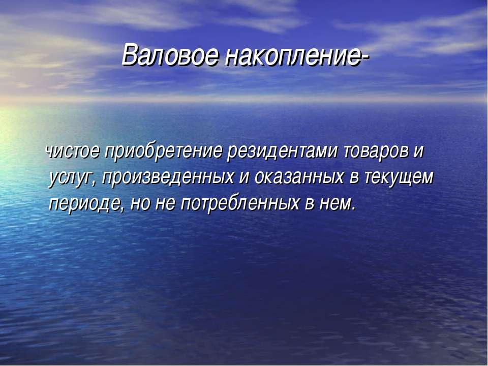 Валовое накопление- чистое приобретение резидентами товаров и услуг, произвед...
