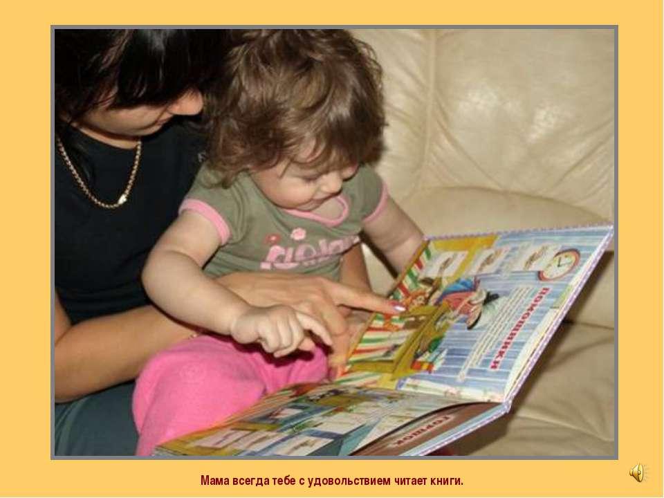 Мама всегда тебе с удовольствием читает книги.