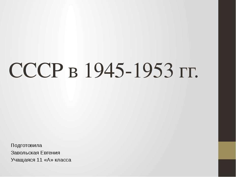 СССР в 1945-1953 гг. Подготовила Завольская Евгения Учащаяся 11 «А» класса