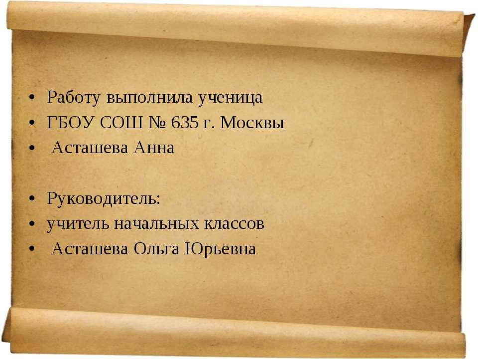 Работу выполнила ученица ГБОУ СОШ № 635 г. Москвы Асташева Анна Руководитель:...