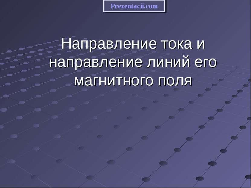 Направление тока и направление линий его магнитного поля Prezentacii.com