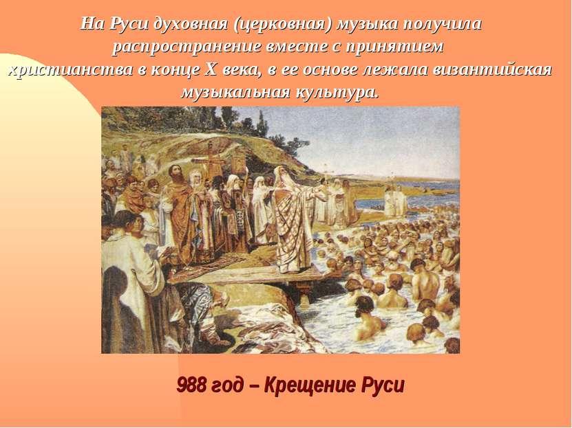 988 год – Крещение Руси На Руси духовная (церковная) музыка получила распрост...
