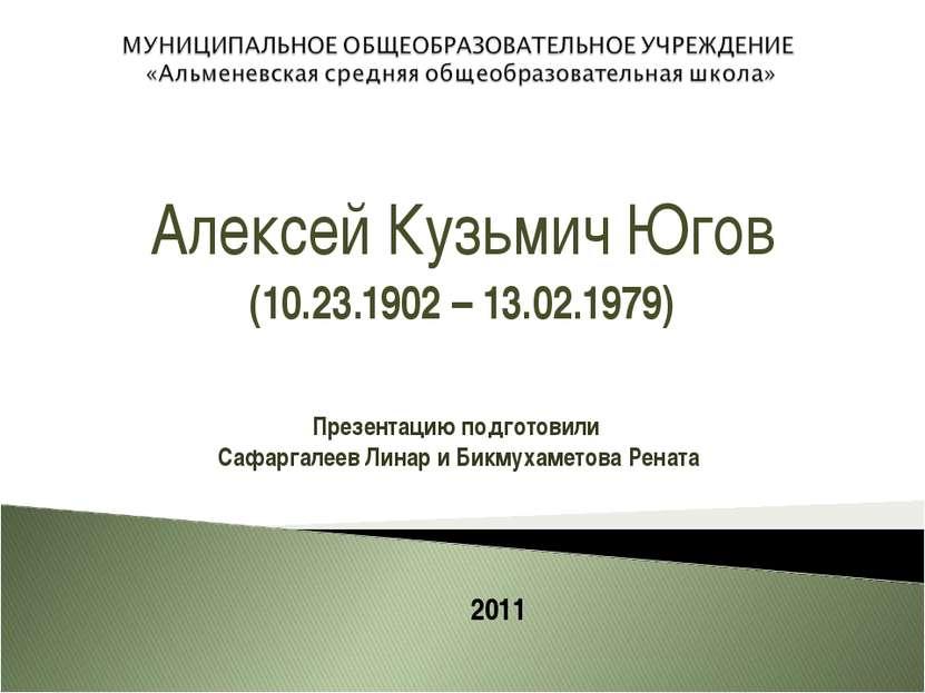 Алексей Кузьмич Югов (10.23.1902 – 13.02.1979) Презентацию подготовили Сафарг...