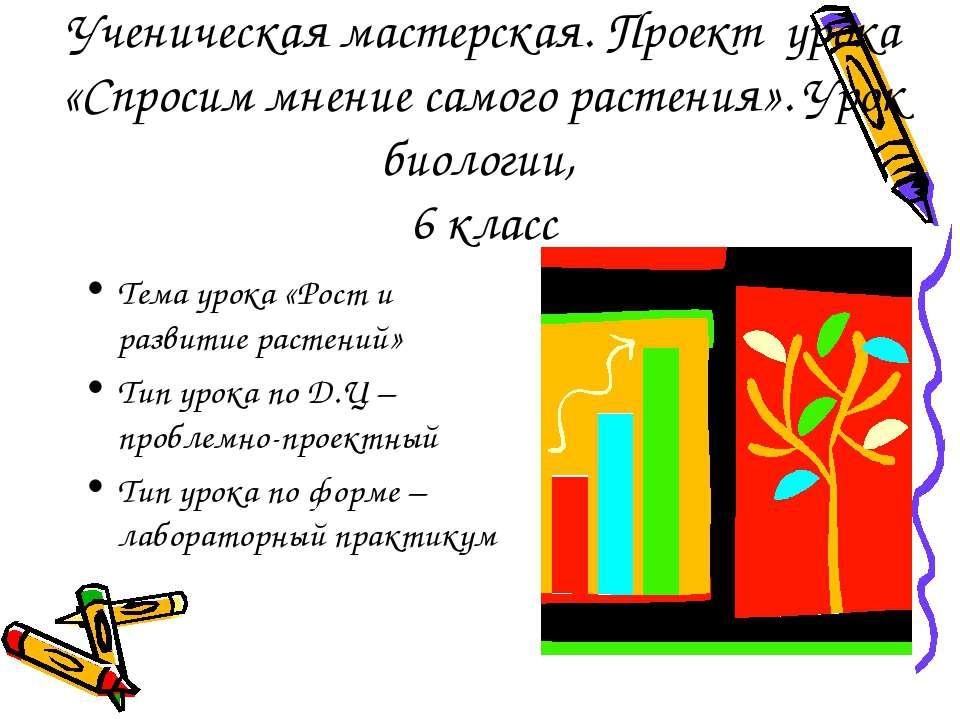 Ученическая мастерская. Проект урока «Спросим мнение самого растения». Урок б...