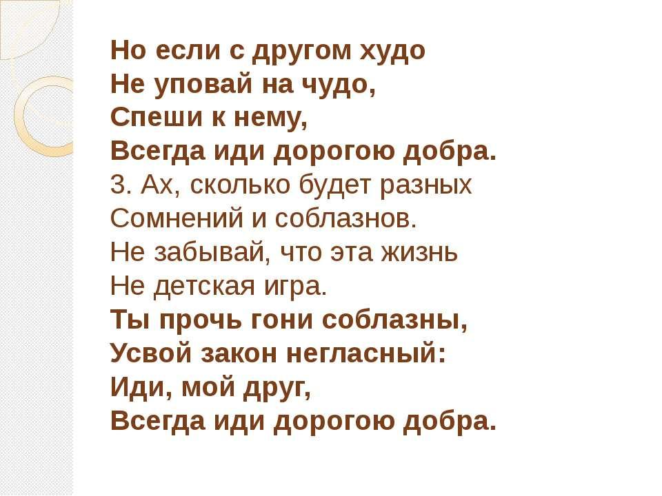 Но если с другом худо Не уповай на чудо, Спеши к нему, Всегда иди дорогою доб...