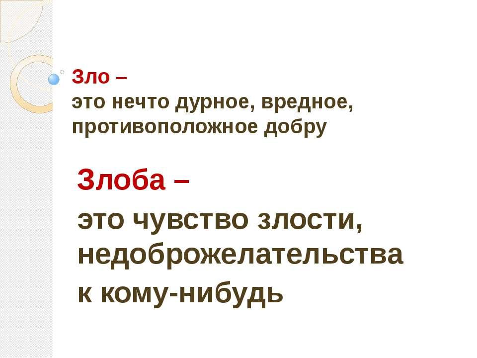 Зло – это нечто дурное, вредное, противоположное добру Злоба – это чувство зл...