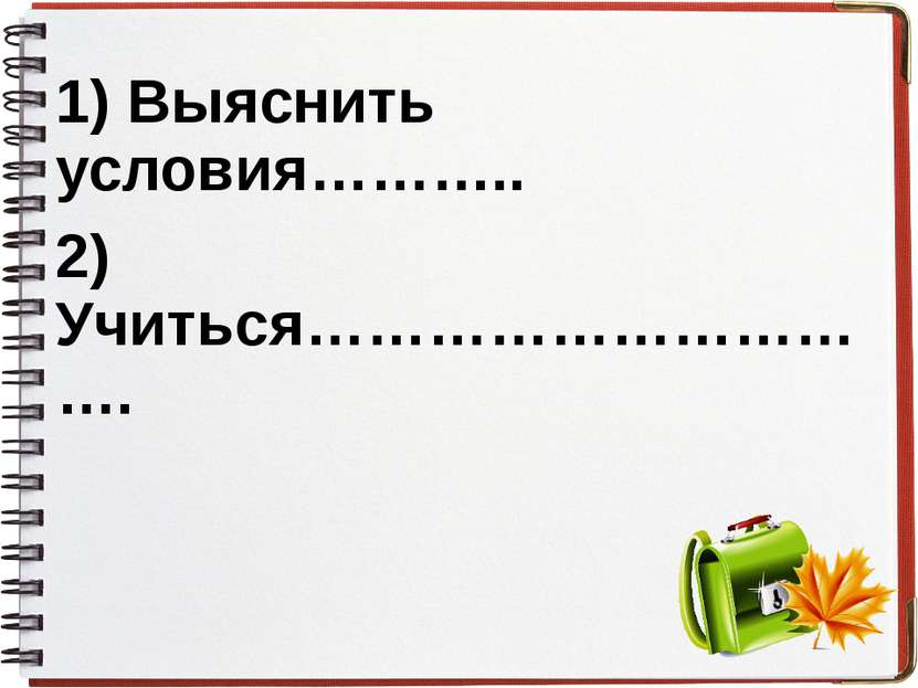 1) Выяснить условия……….. 2) Учиться………………………….