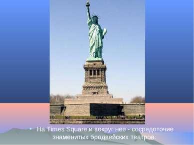 На Times Square и вокруг нее - сосредоточие знаменитых бродвейских театров.