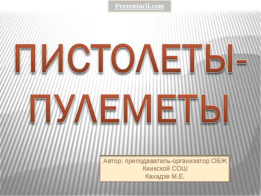 Prezentacii.com Автор: преподаватель-организатор ОБЖ Киикской СОШ Кахадзе М.Е.