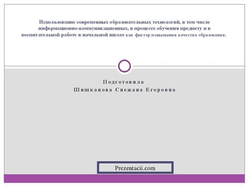 Подготовила Шишканова Снежана Егоровна Использование современных образователь...