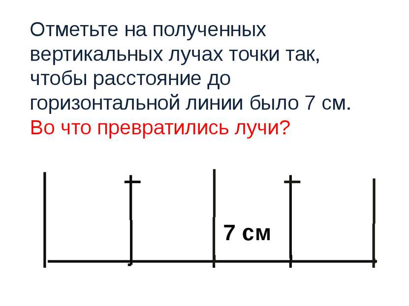 7 см Отметьте на полученных вертикальных лучах точки так, чтобы расстояние до...