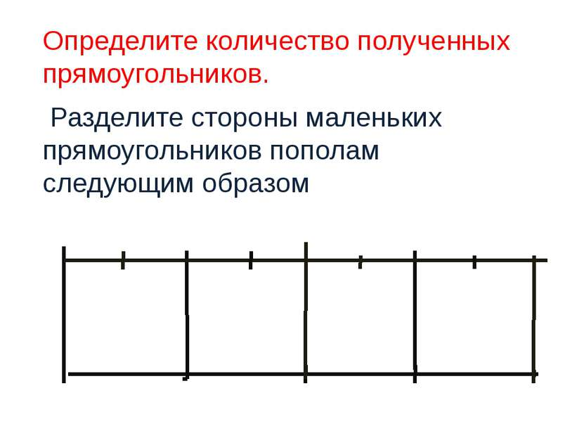 Определите количество полученных прямоугольников. Разделите стороны маленьких...