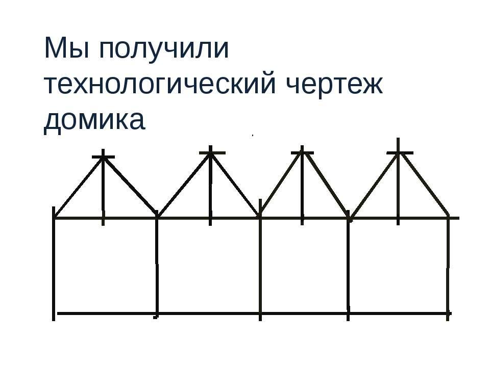 Мы получили технологический чертеж домика .