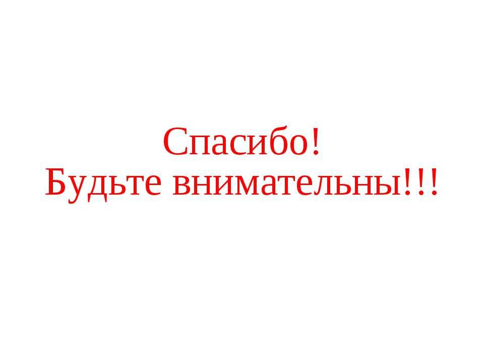 Спасибо! Будьте внимательны!!!